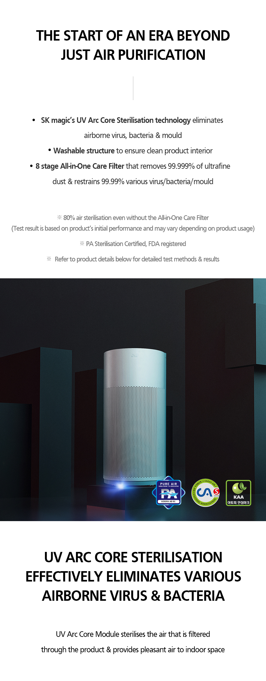THE START OF AN ERA BEYOND JUST AIR PURIFICATION • SK magic's UV Arc Core Sterilization technology eliminates airborne virus, bacteria & mould • Washable structure to ensure clean product interior • 8 stage All-in-One Care Filter that removes 99.999% of ultrafine dust & restraints 99.99% various virus/bacteria/mould