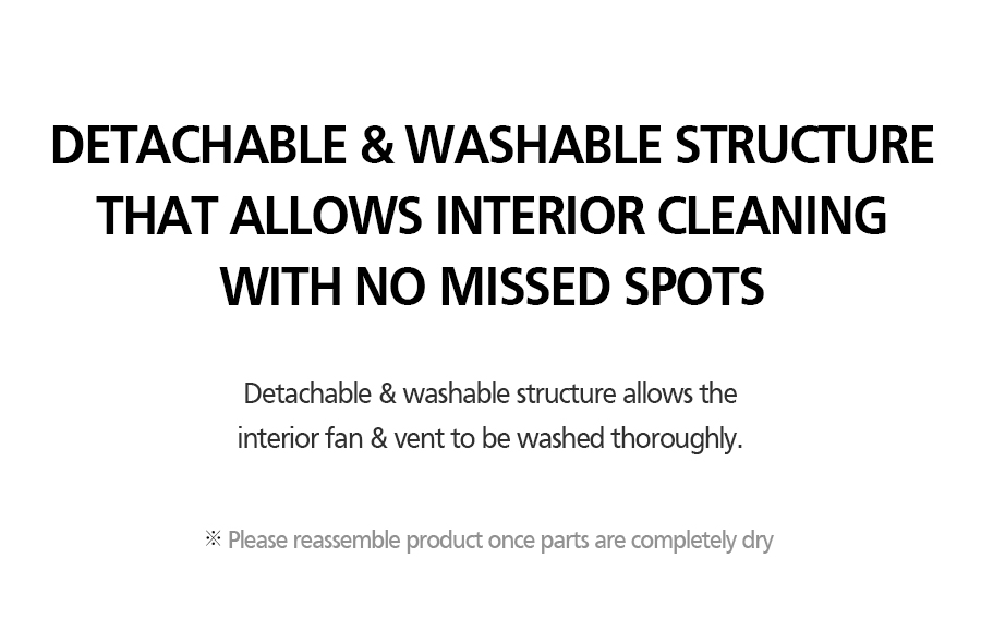DETACHABLE & WASHABLE STRUCTURE THAT ALLOWS INTERIOR CLEANING WITH NO MISSED SPOTS Detachable & washable structure allows the interior fan & vent to be washed thoroughly.