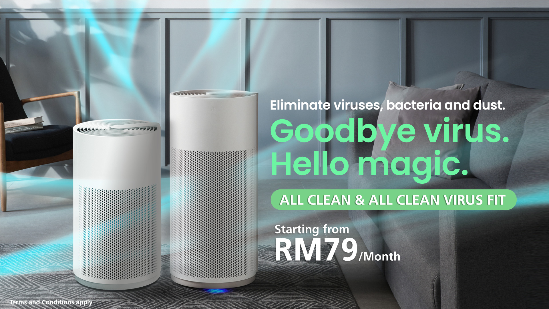 Goodbye virus. Hello magic. ALL CLEAN & ALL CLEAN VIRUS FIT Eliminate viruses, bacteria and dust. Starting from RM79/Month